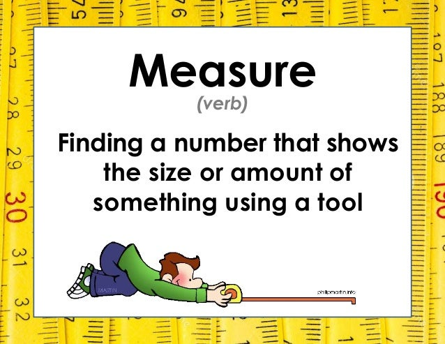 Measure Finding a number that shows the size or amount of something using a tool (verb)