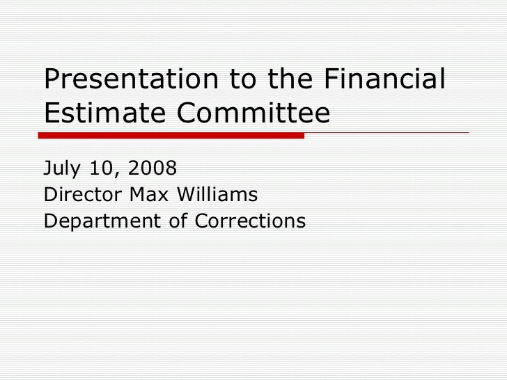 Presentation to the Financial Estimate Committee July 10, 2008 Director Max Williams Department of Corrections