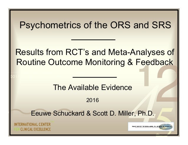The Available Evidence 2016 Eeuwe Schuckard & Scott D. Miller, Ph.D. Results from RCT's and Meta-Analyses of Routine Outco...