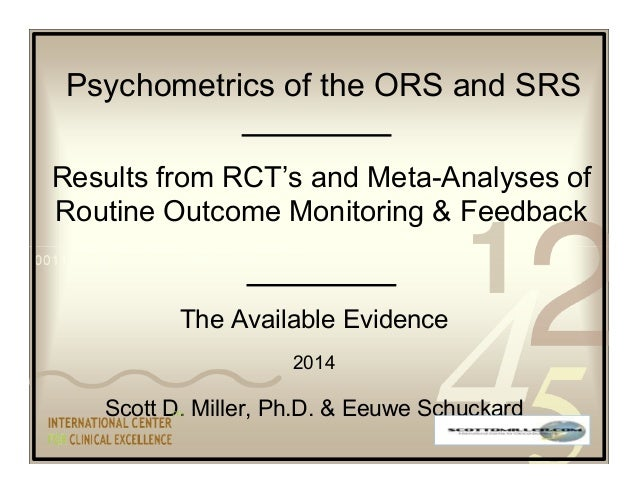 Psychometrics of the ORS and SRS  Results from RCT's and Meta-Analyses of  Routine Outcome Monitoring & Feedback  The Avai...