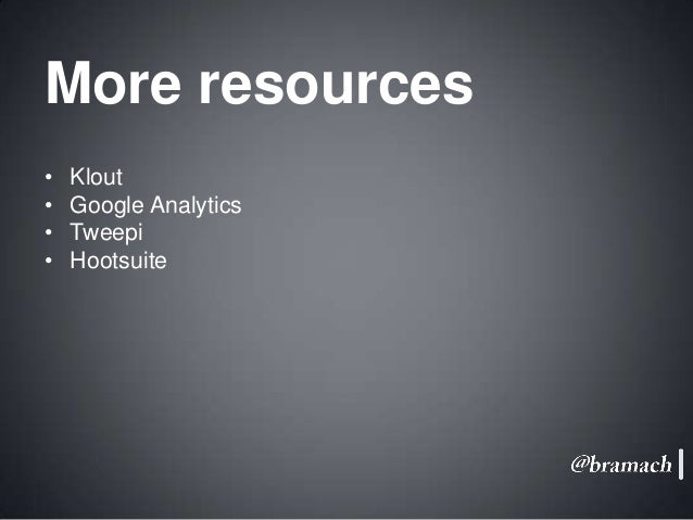 More resources • • • •  Klout Google Analytics Tweepi Hootsuite