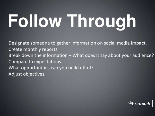 Follow Through Designate someone to gather information on social media impact. Create monthly reports. Break down the info...