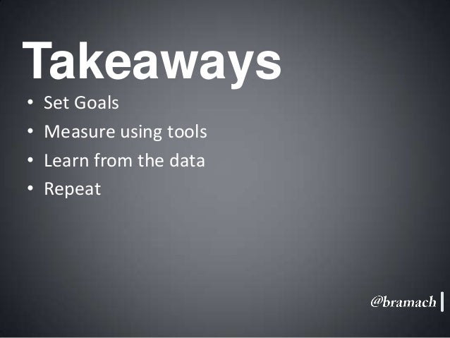 Takeaways • • • •  Set Goals Measure using tools Learn from the data Repeat
