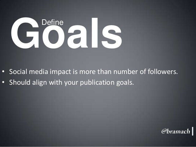 Goals Define  • Social media impact is more than number of followers. • Should align with your publication goals.