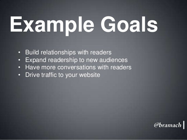 Example Goals • • • •  Build relationships with readers Expand readership to new audiences Have more conversations with re...