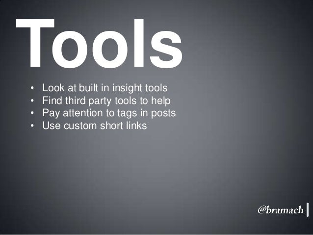 Tools • • • •  Look at built in insight tools Find third party tools to help Pay attention to tags in posts Use custom sho...