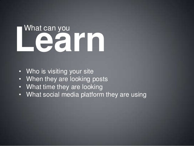 What can you  Learn • • • •  Who is visiting your site When they are looking posts What time they are looking What social ...