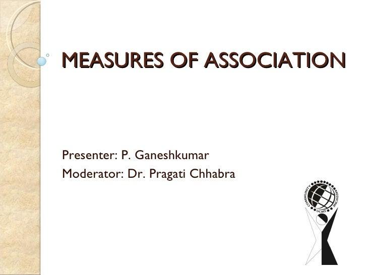 MEASURES OF ASSOCIATION Presenter: P. Ganeshkumar Moderator: Dr. Pragati Chhabra