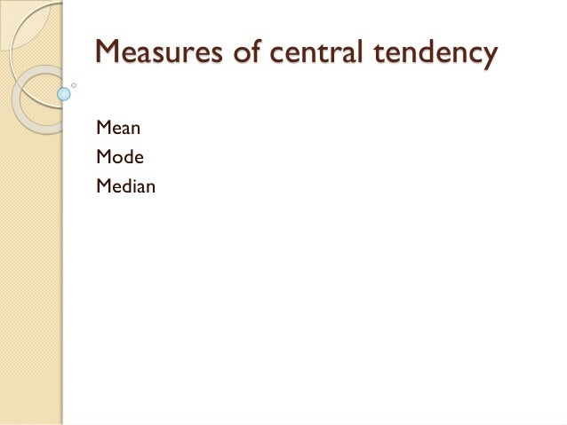 Measures of central tendency Mean Mode Median