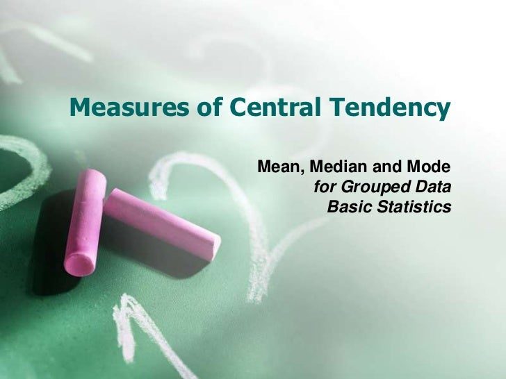 Measures of Central Tendency             Mean, Median and Mode                   for Grouped Data                     Basi...