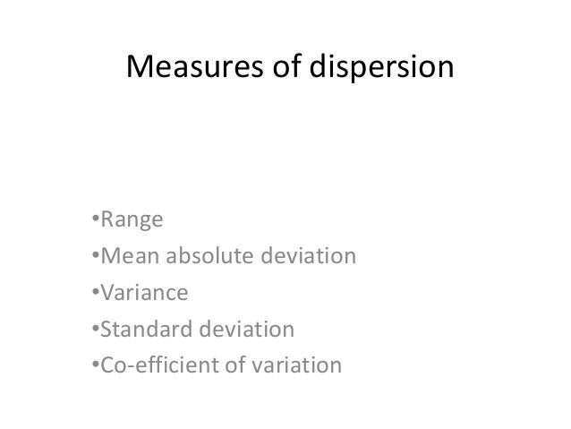 Measures of dispersion •Range •Mean absolute deviation •Variance •Standard deviation •Co-efficient of variation