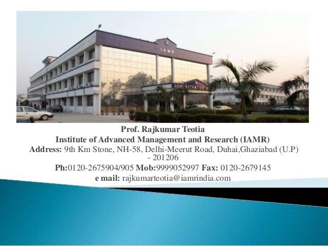 Prof. Rajkumar Teotia  Institute of Advanced Management and Research (IAMR)  Address: 9th Km Stone, NH-58, Delhi-Meerut Ro...