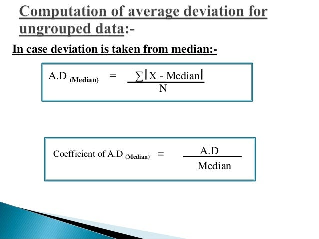 In case deviation is taken from mean:-  A.D (Mean) = Σ X - Mean  N  Coefficient of A.D (Mean) = A.D  Mean