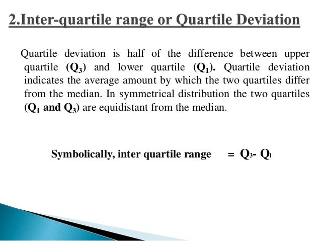 Many times the inter quartile range is reduced in the form of  semi-inter quartile range or quartile deviation as shown be...