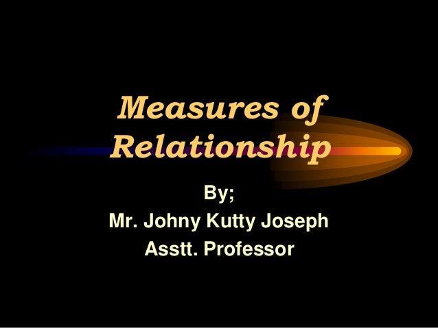 Measures of Relationship By; Mr. Johny Kutty Joseph Asstt. Professor