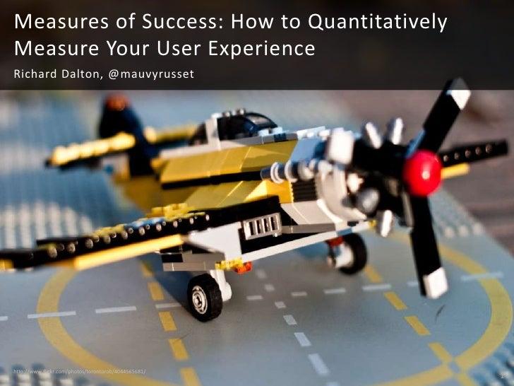 Measures of Success: How to QuantitativelyMeasure Your User ExperienceRichard Dalton, @mauvyrussethttp://www.flickr.com/ph...