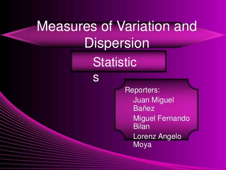 Measures of Variation and      Dispersion        Statistic        s              Reporters:                Juan Miguel    ...