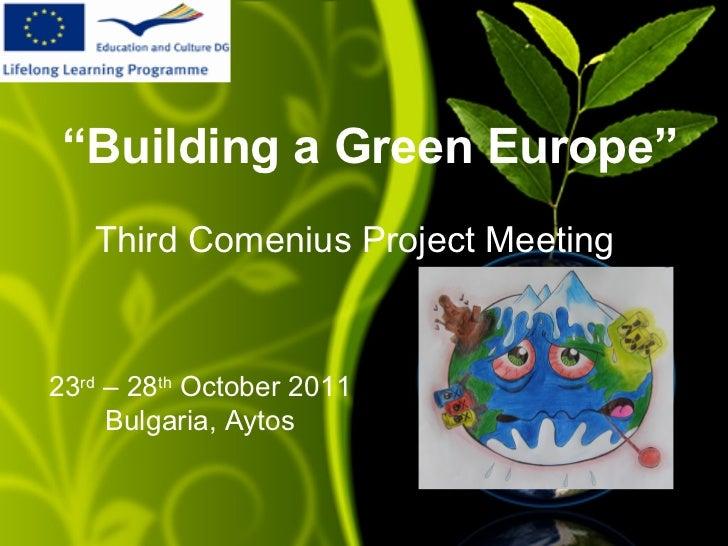 """Building a Green Europe""   Third Comenius Project Meeting23rd – 28th October 2011     Bulgaria, Aytos"