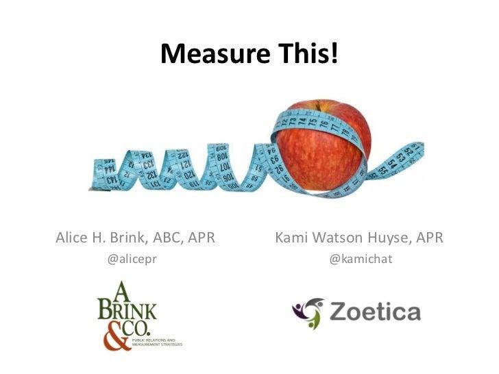 Measure This!Alice H. Brink, ABC, APR   Kami Watson Huyse, APR       @alicepr                   @kamichat