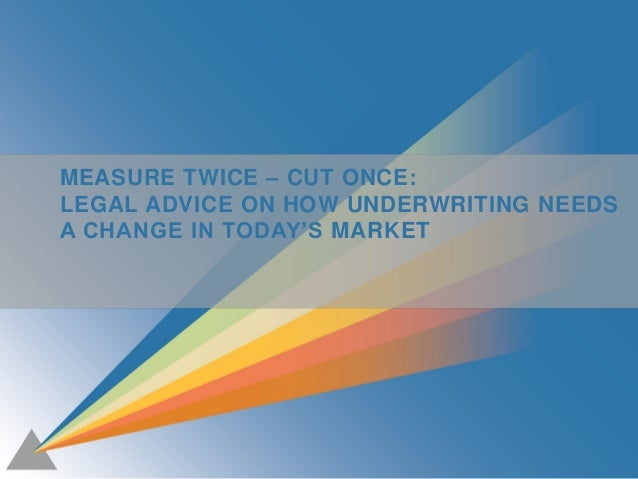 1 MEASURE TWICE – CUT ONCE: LEGAL ADVICE ON HOW UNDERWRITING NEEDS A CHANGE IN TODAY'S MARKET