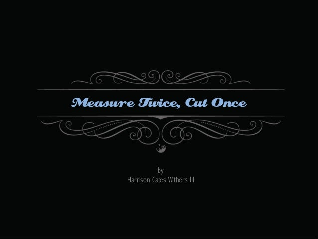 Measure Twice, Cut Once  by Harrison Cates Withers III