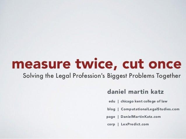 measure twice, cut once Solving the Legal Profession's Biggest Problems Together daniel martin katz blog | ComputationalLe...