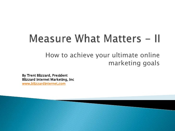 How to achieve your ultimate online                                 marketing goals By Trent Blizzard, President Blizzard ...