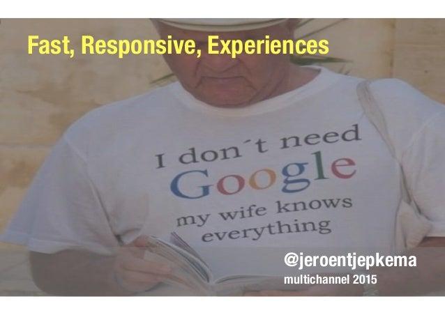 @jeroentjepkema multichannel 2015 Fast, Responsive, Experiences