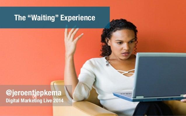 "w@jeroentjepkema Digital Marketing Live 2014 The ""Waiting"" Experience"