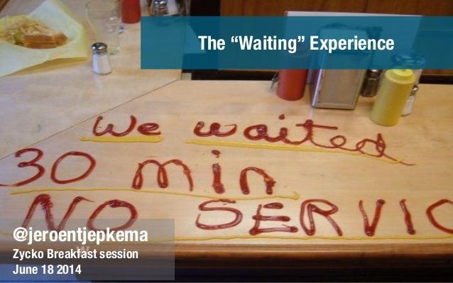 "w @jeroentjepkema Zycko Breakfast session June 18 2014 The ""Waiting"" Experience"