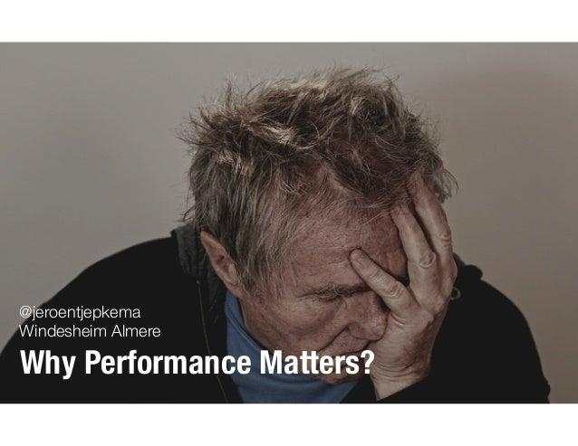 @jeroentjepkema Windesheim Almere Why Performance Matters?