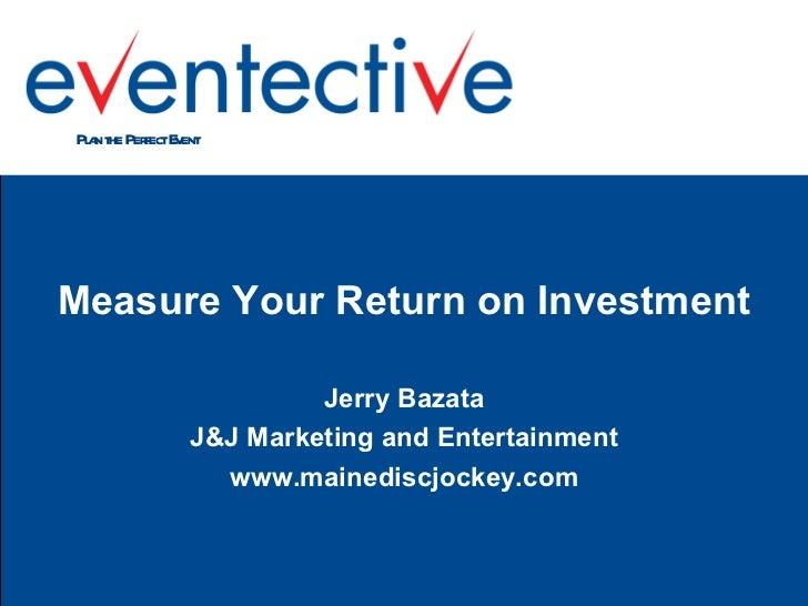 <ul><li>Measure Your Return on Investment </li></ul><ul><li>Jerry Bazata </li></ul><ul><li>J&J Marketing and Entertainment...