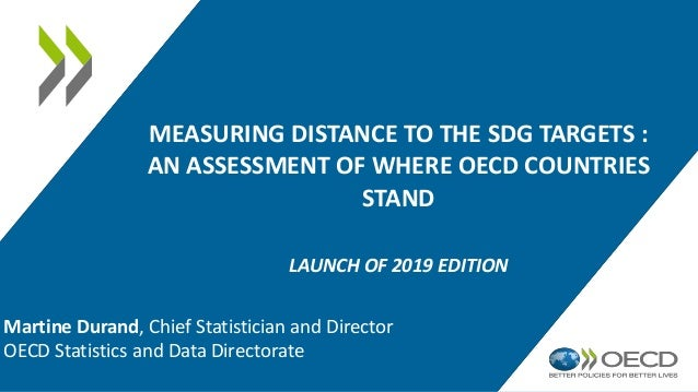MEASURING DISTANCE TO THE SDG TARGETS : AN ASSESSMENT OF WHERE OECD COUNTRIES STAND LAUNCH OF 2019 EDITION Martine Durand,...