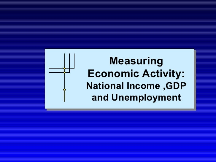 Measuring Economic Activity:   National Income ,GDP and Unemployment