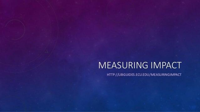 MEASURING IMPACT HTTP://LIBGUIDES.ECU.EDU/MEASURINGIMPACT