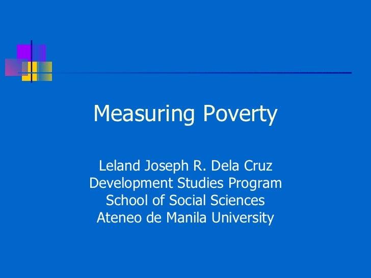 Measuring Poverty Leland Joseph R. Dela Cruz Development Studies Program School of Social Sciences Ateneo de Manila Univer...