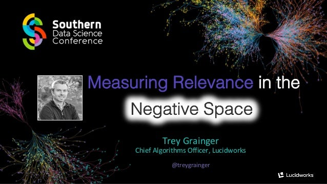 Measuring Relevance in the Trey Grainger Chief Algorithms Officer, Lucidworks @treygrainger