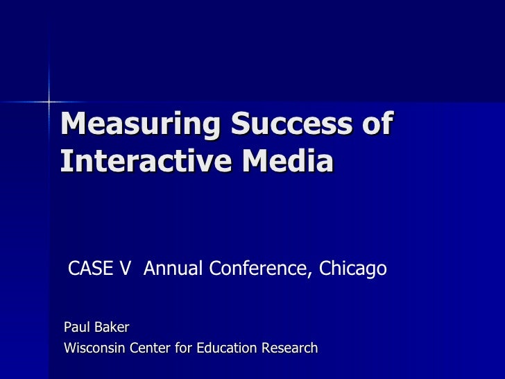 Measuring Success of Interactive Media Paul Baker Wisconsin Center for Education Research CASE V  Annual Conference, Chicago