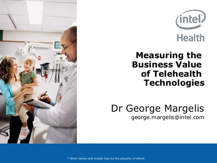 Measuring the  Business Value  of Telehealth  Technologies Dr George Margelis [email_address] * Other names and brands may...