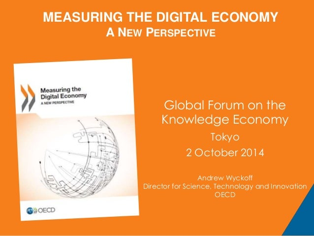 MEASURING THE DIGITAL ECONOMY  A NEW PERSPECTIVE  Global Forum on the  Knowledge Economy  Tokyo  2 October 2014  Andrew Wy...