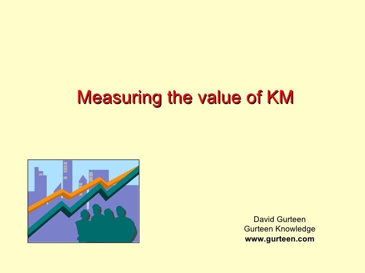 Measuring the value of KM David Gurteen Gurteen Knowledge www.gurteen.com