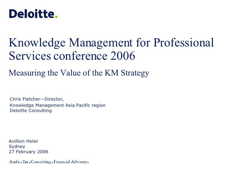 Knowledge Management for Professional Services conference 2006 Measuring the Value of the KM Strategy Avillion Hotel Sydne...