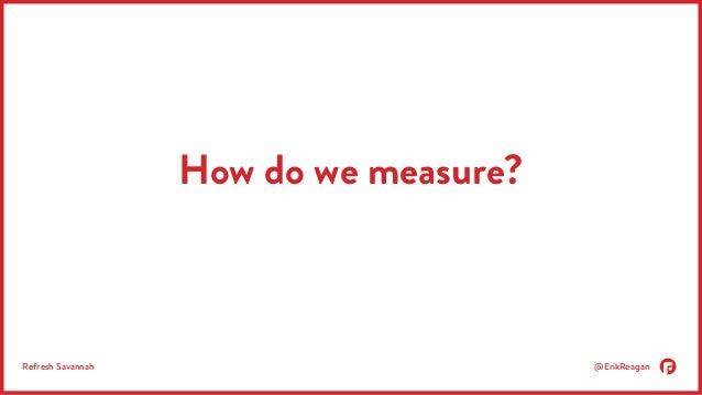 How do we measure?  Refresh Savannah @ErikReagan