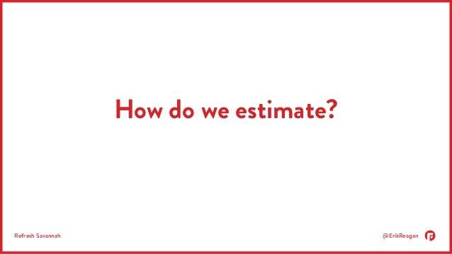 How do we estimate?  Refresh Savannah @ErikReagan