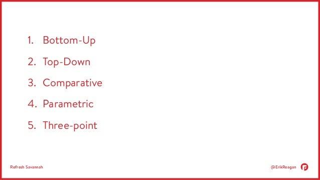 1. Bottom-Up  2. Top-Down  3. Comparative  4. Parametric  5. Three-point  Refresh Savannah @ErikReagan