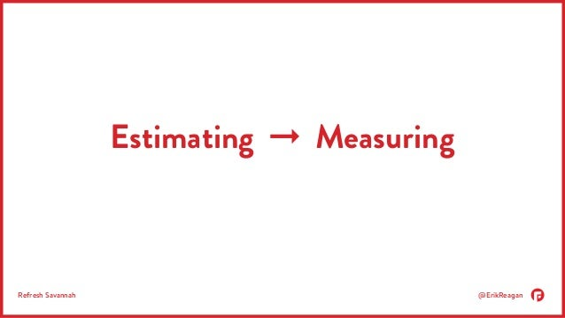Estimating ➞ Measuring  Refresh Savannah @ErikReagan