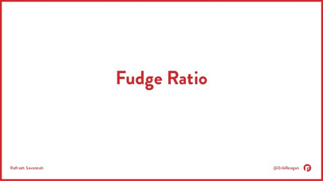 Fudge Ratio  Refresh Savannah @ErikReagan