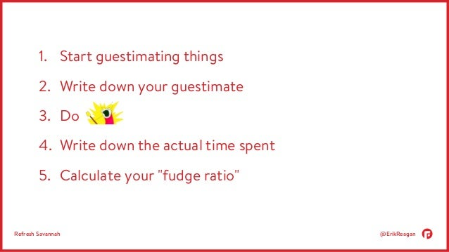 1. Start guestimating things  2. Write down your guestimate  3. Do  4. Write down the actual time spent  5. Calculate your...