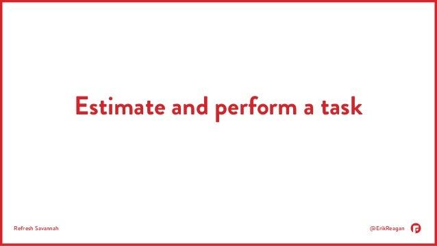 Estimate and perform a task  Refresh Savannah @ErikReagan