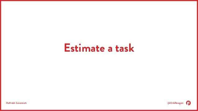 Estimate a task  Refresh Savannah @ErikReagan